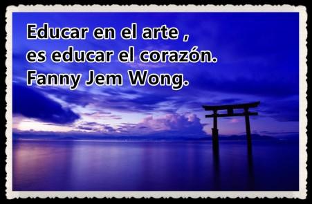 Educar en el arte , es educar el corazón. Fanny Jem Wong.