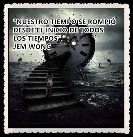 NUESTRO TIEMPO SE ROMPIÓ DESDE EL INICIO DE TODOS LOS TIEMPOS JEM WONG