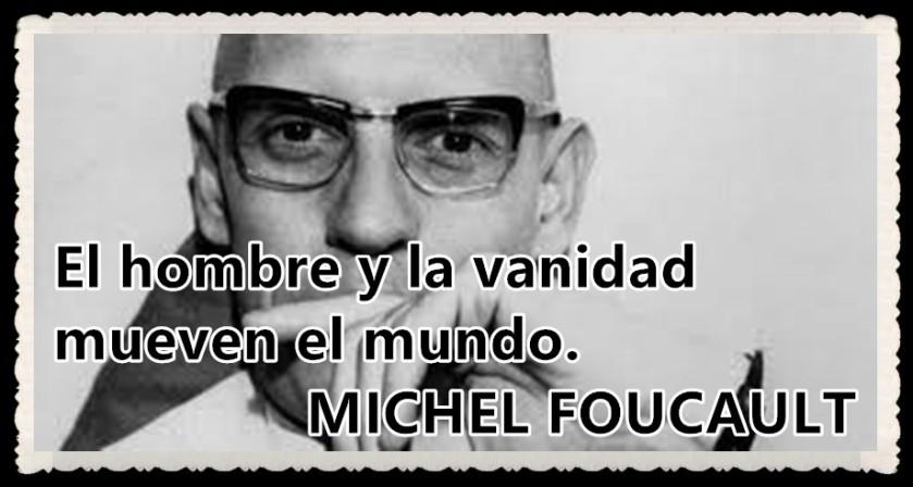 El hombre y la vanidad mueven el mundo. MICHEL FOUCAULT