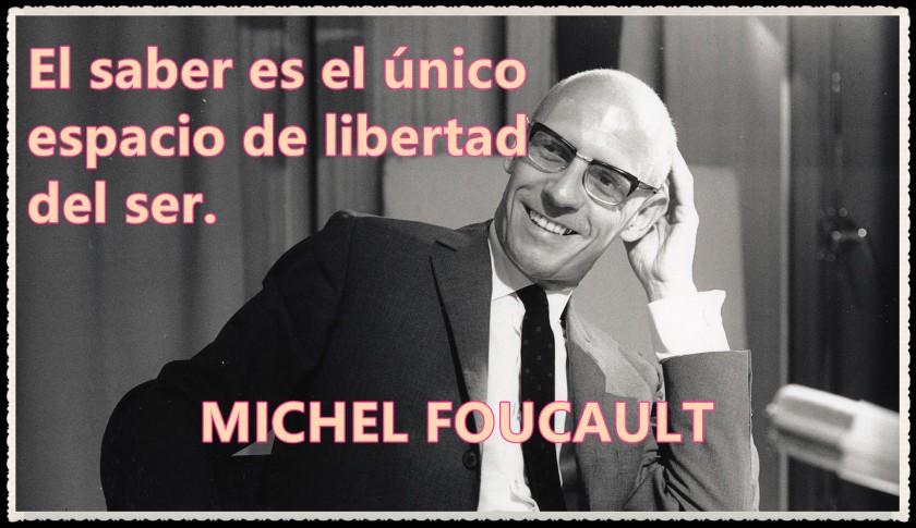 michel-foucault El saber es el único espacio de libertad del ser.