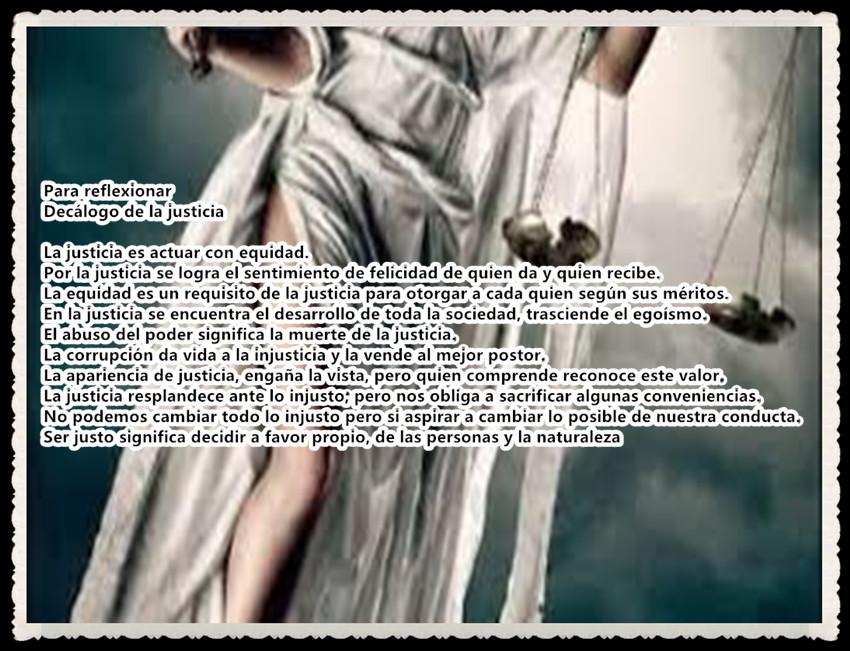 Decálogo de la justicia  La justicia es actuar con equidad.  Por la justicia se logra el sentimiento de felicidad de quien da y quien recibe. La equidad es un requisito de la justicia para otorgar a cada quien según sus méritos.  En la justicia se encuentra el desarrollo de toda la sociedad, trasciende el egoísmo.  El abuso del poder significa la muerte de la justicia.  La corrupción da vida a la injusticia y la vende al mejor postor.  La apariencia de justicia, engaña la vista, pero quien comprende reconoce este valor.  La justicia resplandece ante lo injusto; pero nos obliga a sacrificar algunas conveniencias.  No podemos cambiar todo lo injusto pero si aspirar a cambiar lo posible de nuestra conducta.  Ser justo significa decidir a favor propio, de las personas y la naturaleza